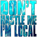 Don't Hastle Me I'm Local